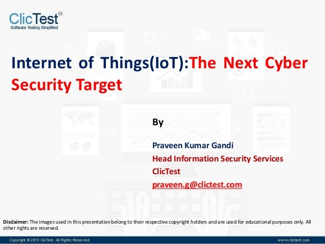 Internet of Things(IoT):The Next Cyber Security Target Praveen Kumar Gandi Head Information Security Services ClicTest pra...