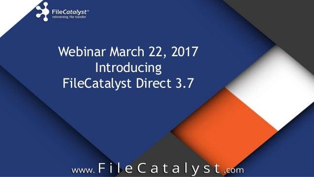 Webinar March 22, 2017 Introducing FileCatalyst Direct 3.7