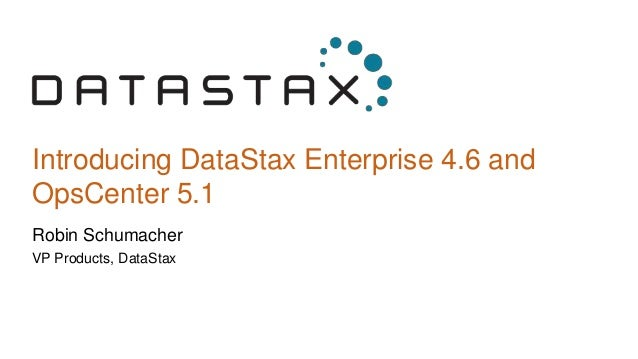 Introducing DataStax Enterprise 4.6 and OpsCenter 5.1 Robin Schumacher VP Products, DataStax