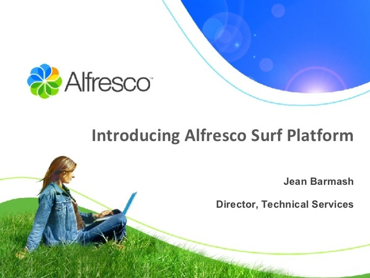 Introducing Alfresco Surf Platform Jean Barmash Director, Technical Services