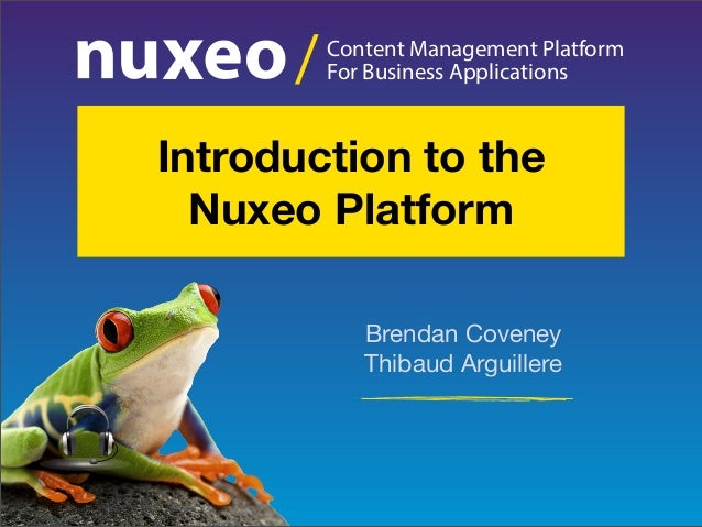 Content Management Platform For Business Applications/ Brendan Coveney Thibaud Arguillere Introduction to the Nuxeo Platfo...