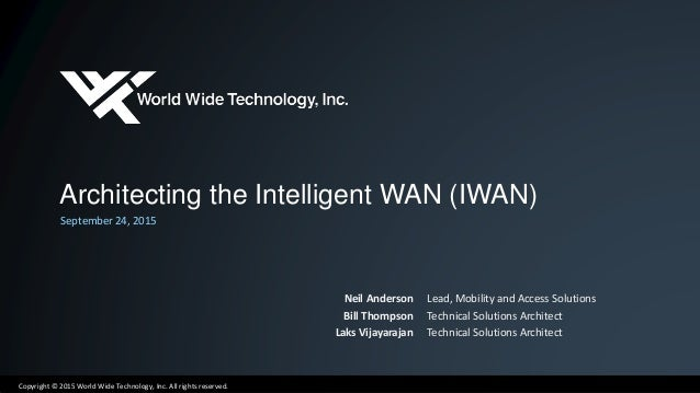 Copyright © 2015 World Wide Technology, Inc. All rights reserved. Architecting the Intelligent WAN (IWAN) September 24, 20...