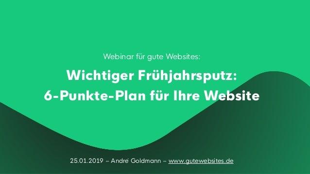 25.01.2019 – André Goldmann – www.gutewebsites.de Webinar für gute Websites: Wichtiger Frühjahrsputz: 6-Punkte-Plan für I...