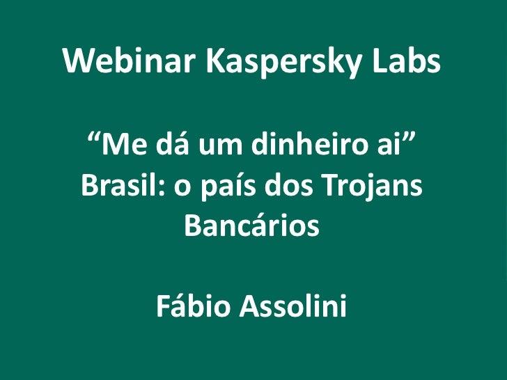 """Webinar Kaspersky Labs """"Me dá um dinheiro ai"""" Brasil: o país dos Trojans          Bancários      Fábio Assolini"""