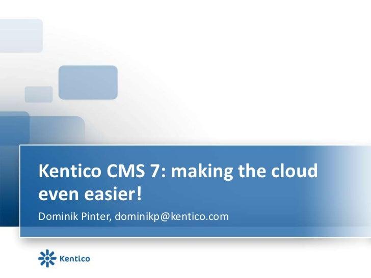 Kentico CMS 7: making the cloudeven easier!Dominik Pinter, dominikp@kentico.com