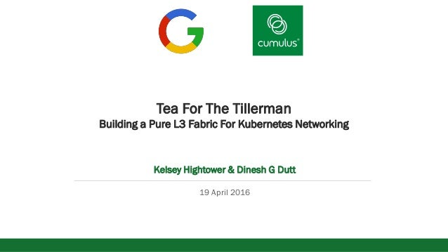 v Tea For The Tillerman Building a Pure L3 Fabric For Kubernetes Networking Kelsey Hightower & Dinesh G Dutt 19 April 2016