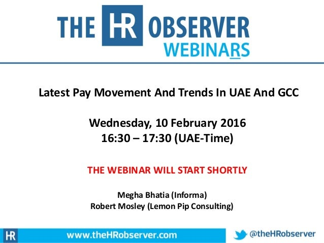 Latest Pay Movement And Trends In UAE And GCC Wednesday, 10 February 2016 16:30 – 17:30 (UAE-Time) THE WEBINAR WILL START ...