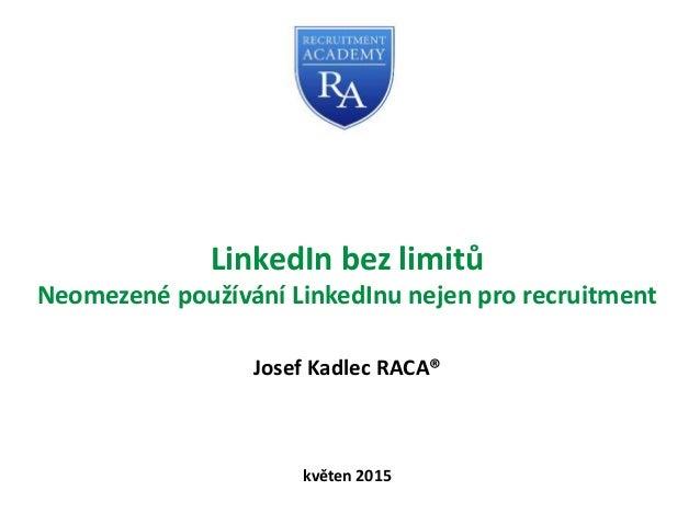 LinkedIn bez limitů Neomezené používání LinkedInu nejen pro recruitment Josef Kadlec RACA® květen 2015