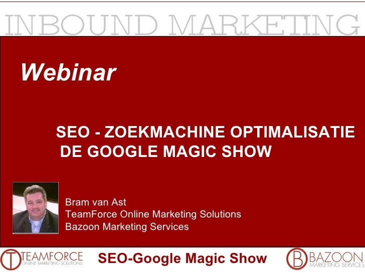 Webinar SEO - ZOEKMACHINE OPTIMALISATIE DE GOOGLE MAGIC SHOW Bram van Ast TeamForce Online Marketing Solutions Bazoon Mark...