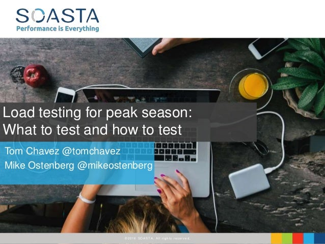 ©2016 SOASTA, All rights reserved. Tom Chavez @tomchavez Mike Ostenberg @mikeostenberg Load testing for peak season: What ...