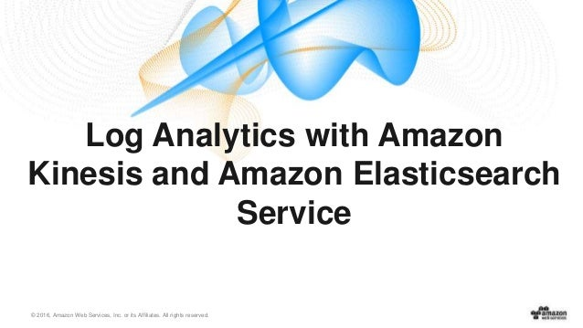 © 2016, Amazon Web Services, Inc. or its Affiliates. All rights reserved. Log Analytics with Amazon Kinesis and Amazon Ela...