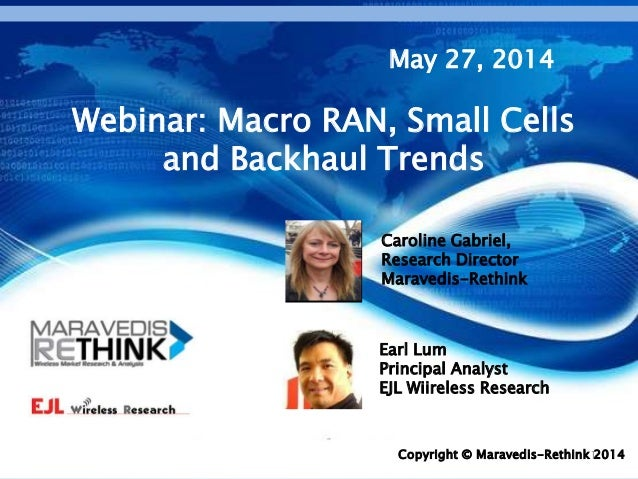 1Copyright © Maravedis-Rethink 2014 Webinar: Macro RAN, Small Cells and Backhaul Trends May 27, 2014 Earl Lum Principal An...