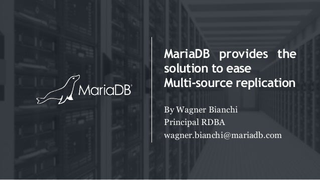 MariaDB provides the solution to ease Multi-source replication By Wagner Bianchi Principal RDBA wagner.bianchi@mariadb.com
