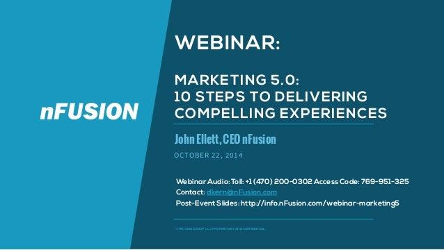 WEBINAR:  MARKETING 5.0:  10 STEPS TO DELIVERING  COMPELLING EXPERIENCES  John Ellett, CEO nFusion  OCTOBER 22, 2014  Webi...