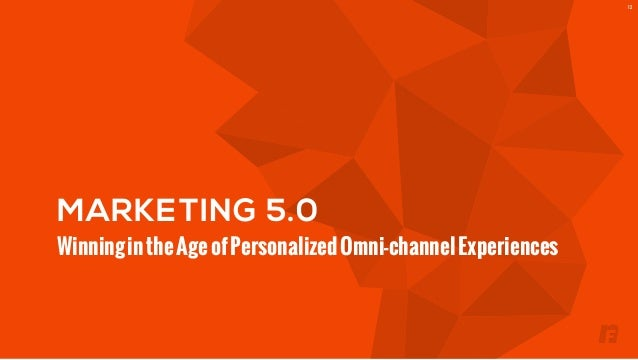 MARKETING 5.0  Winning in the Age of Personalized Omni-channel Experiences  12