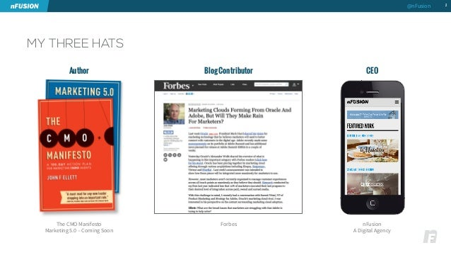 MY THREE HATS  2  Author Blog Contributor CEO  The CMO Manifesto  Marketing 5.0 – Coming Soon  Forbes  nFusion  A Digital ...