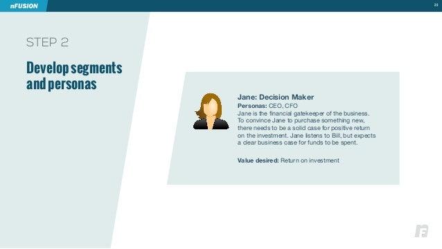 STEP 2  Develop segments  and personas  20  Jane: Decision Maker  Personas: CEO, CFO  1HULPZ[OLÄUHUJPHSNH[LRLLWLYVM[OLIZPU...