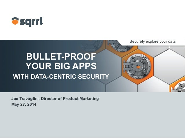 Securely explore your data BULLET-PROOF YOUR BIG APPS WITH DATA-CENTRIC SECURITY Joe Travaglini, Director of Product Marke...