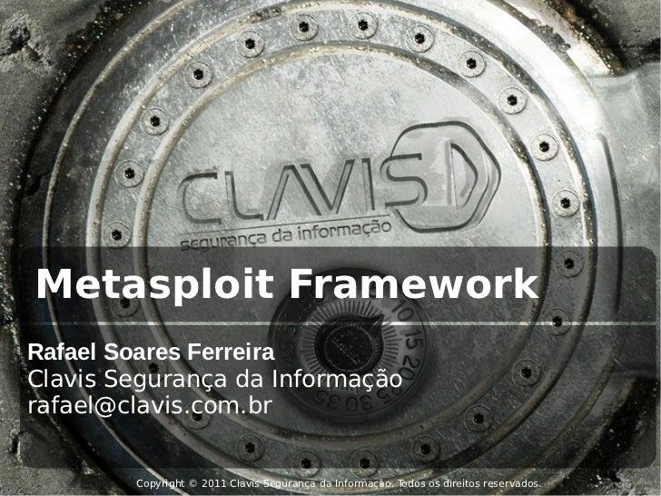Metasploit FrameworkRafael Soares FerreiraClavis Segurança da Informaçãorafael@clavis.com.br        Copyright © 2011 Clavi...
