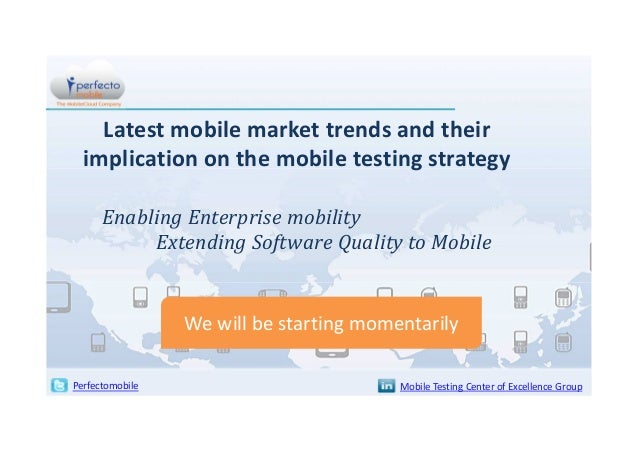 Latest mobile market trends and their implication on the mobile testing strategy Enabling Enterprise mobility Extending So...