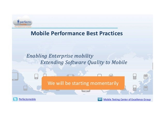 Mobile Performance Best Practices  Enabling Enterprise mobility Extending Software Quality to Mobile  We will be starting ...