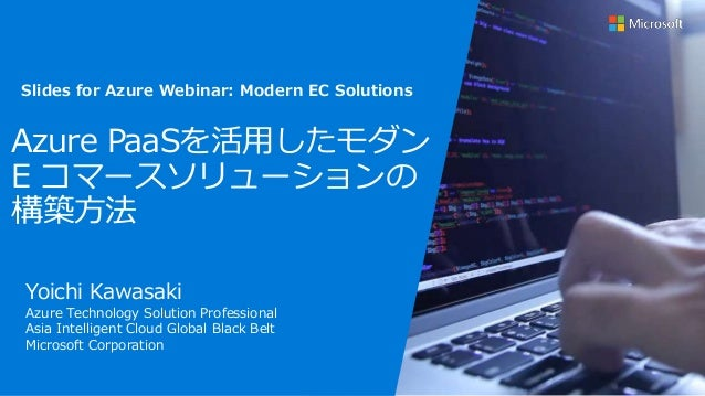 Azure PaaSを活用したモダン E コマースソリューションの 構築方法 Yoichi Kawasaki Azure Technology Solution Professional Asia Intelligent Cloud Globa...