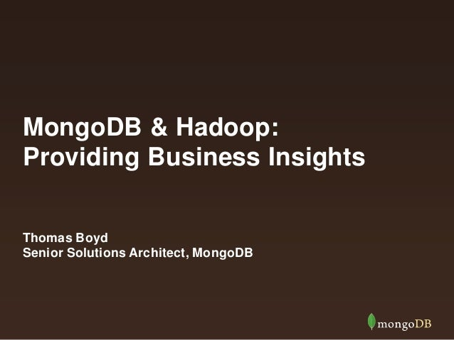 MongoDB & Hadoop: Providing Business Insights Thomas Boyd Senior Solutions Architect, MongoDB