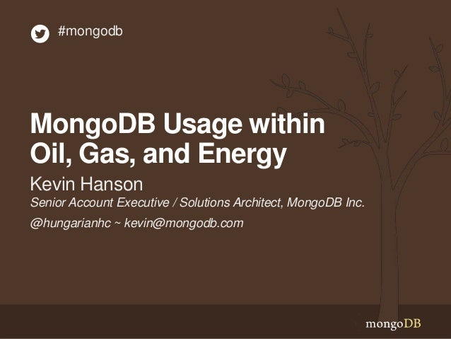 #mongodb  MongoDB Usage within Oil, Gas, and Energy Kevin Hanson Senior Account Executive / Solutions Architect, MongoDB I...