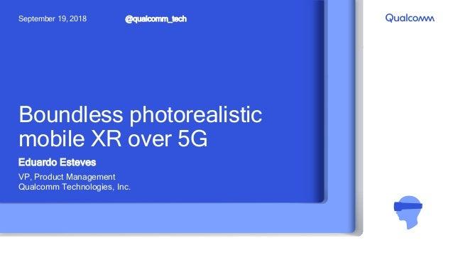 Boundless photorealistic mobile XR over 5G Eduardo Esteves VP, Product Management Qualcomm Technologies, Inc. @qualcomm_te...
