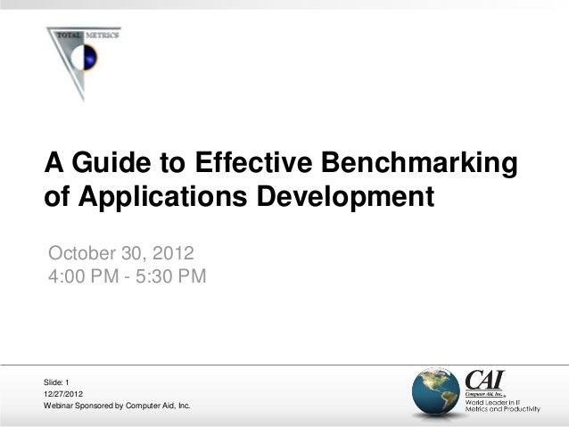 A Guide to Effective Benchmarkingof Applications Development October 30, 2012 4:00 PM - 5:30 PMSlide: 112/27/2012Webinar S...