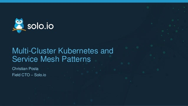 Multi-Cluster Kubernetes and Service Mesh Patterns Christian Posta Field CTO – Solo.io