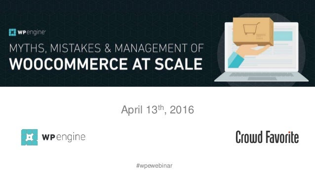 Myths, Mistakes and Management of WooCommerce at Scale April 13th, 2016 #wpewebinar