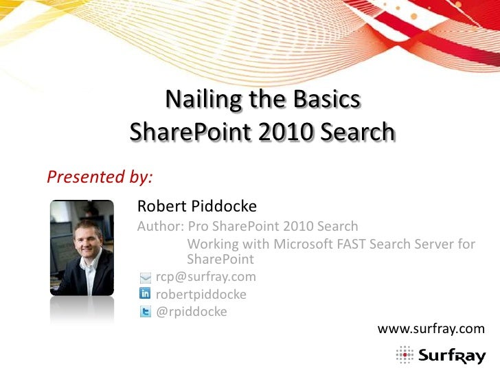 Nailing the Basics          SharePoint 2010 SearchPresented by:           Robert Piddocke           Author: Pro SharePoint...