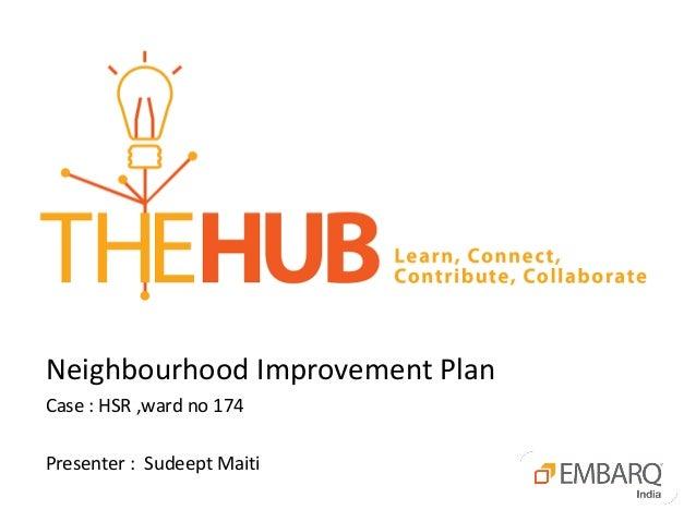 Neighbourhood Improvement Plan  Case : HSR ,ward no 174  Presenter : Sudeept Maiti
