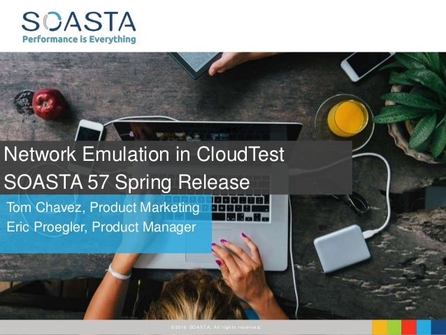 ©2016 SOASTA, All rights reserved. Tom Chavez, Product Marketing Eric Proegler, Product Manager Network Emulation in Cloud...