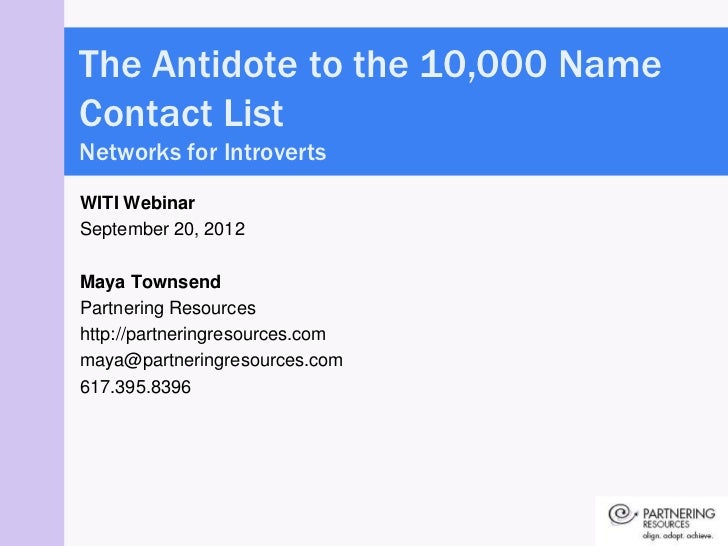 The Antidote to the 10,000 NameContact ListNetworks for IntrovertsWITI WebinarSeptember 20, 2012Maya TownsendPartnering Re...