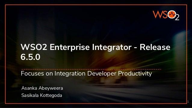 WSO2 Enterprise Integrator - Release 6.5.0 Focuses on Integration Developer Productivity 1 Asanka Abeyweera Sasikala Kotte...