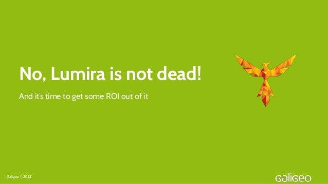 No, Lumira is not dead! Galigeo | 2018 And it's time to get some ROI out of it