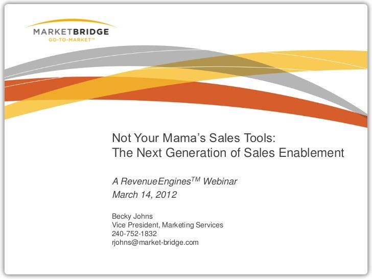 Not Your Mama's Sales Tools:The Next Generation of Sales EnablementA RevenueEnginesTM WebinarMarch 14, 2012Becky JohnsVice...