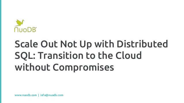 Scale Out Not Up with Distributed SQL: Transition to the Cloud without Compromises www.nuodb.com | info@nuodb.com