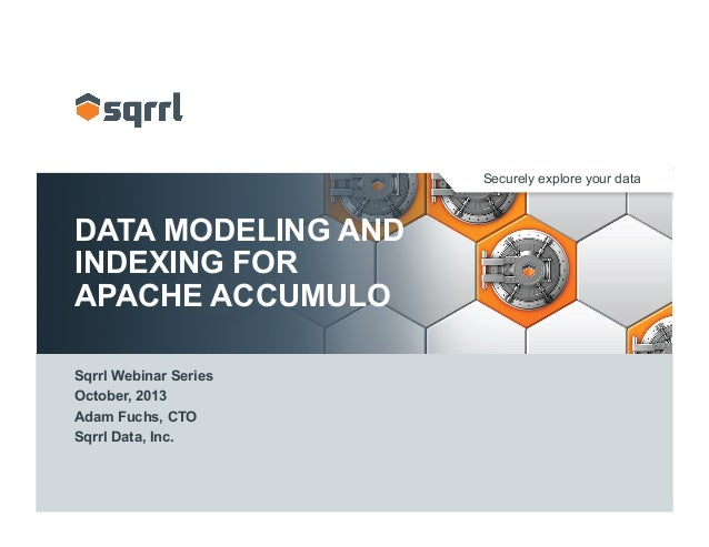 Securely explore your data DATA MODELING AND INDEXING FOR APACHE ACCUMULO Sqrrl Webinar Series October, 2013 Adam Fuchs, C...