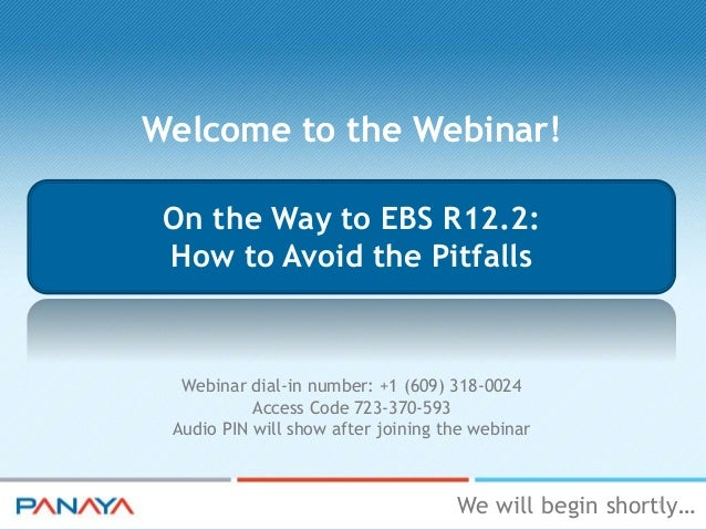 Welcome to the Webinar! On the Way to EBS R12.2: How to Avoid the Pitfalls  Webinar dial-in number: +1 (609) 318-0024 Acce...