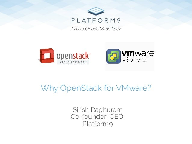 Sirish Raghuram Co-founder, CEO, Platform9 Why OpenStack for VMware? Private Clouds Made Easy