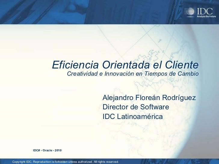 Eficiencia Orientada el Cliente Creatividad e Innovación en Tiempos de Cambio Alejandro Floreán Rodríguez Director de Soft...