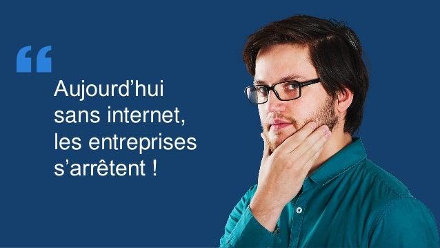 Aujourd'hui sans internet, les entreprises s'arrêtent ! 