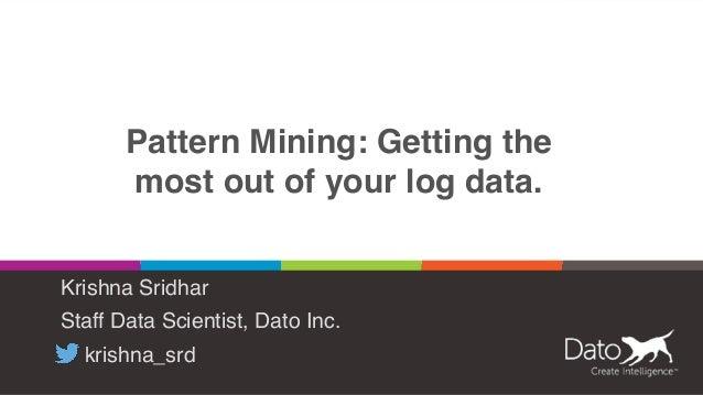 Pattern Mining: Getting the most out of your log data. Krishna Sridhar Staff Data Scientist, Dato Inc. krishna_srd