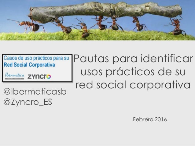 Pautas para identificar usos prácticos de su red social corporativa @Ibermaticasb @Zyncro_ES Febrero 2016