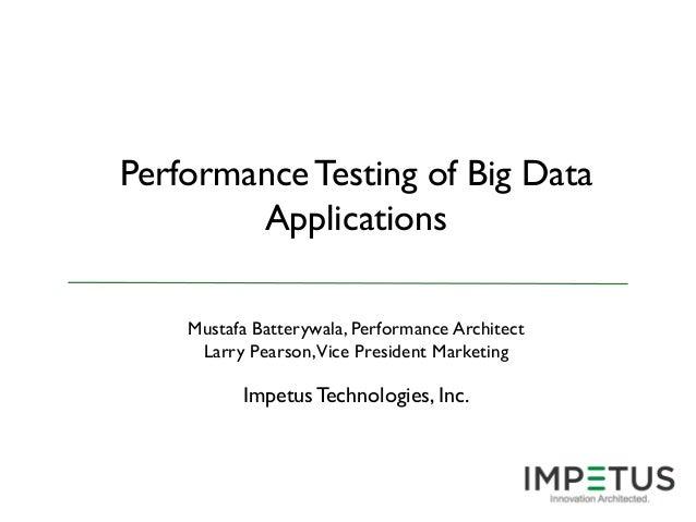 Performance Testing of Big Data Applications Mustafa Batterywala, Performance Architect Larry Pearson,Vice President Marke...