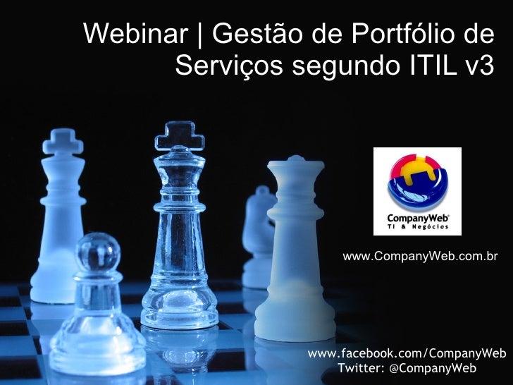 Webinar | Gestão de Portfólio de Serviços segundo ITIL v3 www.CompanyWeb.com.br www.facebook.com/CompanyWeb Twitter: @Comp...