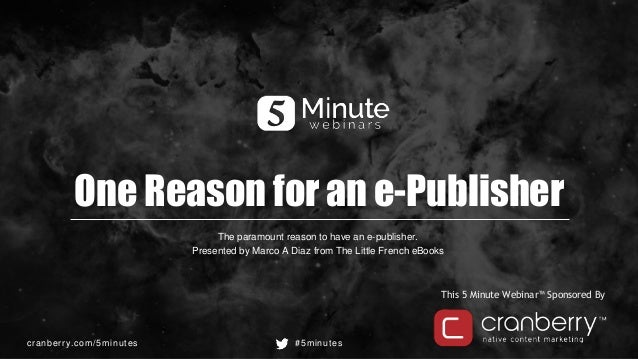 cranberry.com/5minutes #5minutes This 5 Minute Webinar™ Sponsored By One Reason for an e-Publisher The paramount reason to...